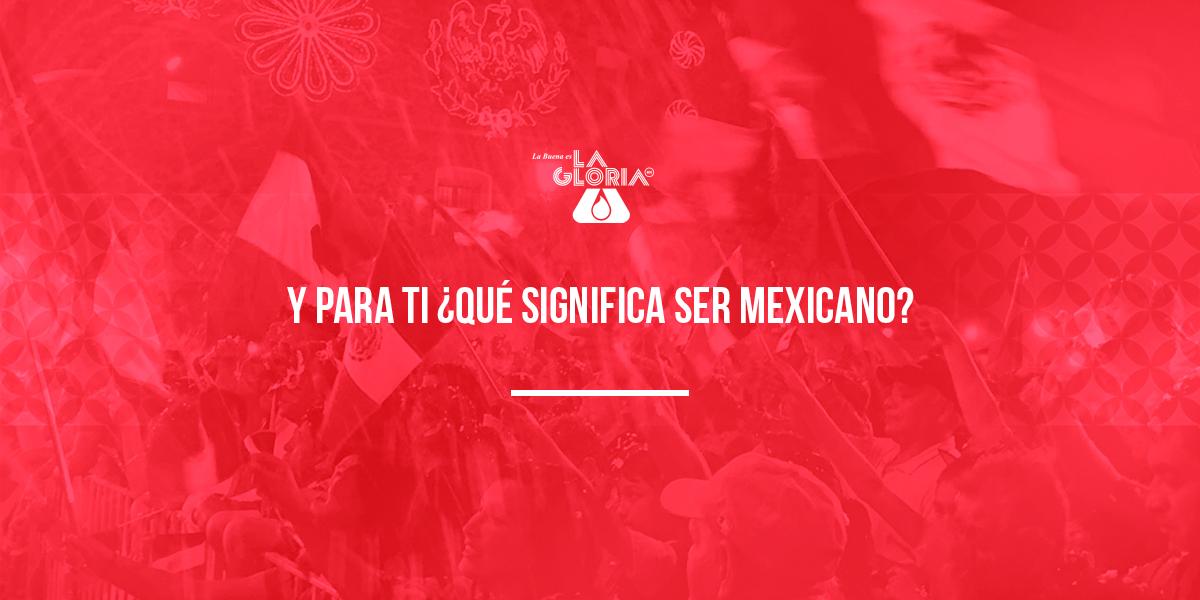 Y PARA TI ¿QUÉ SIGNIFICA SER MEXICANO?
